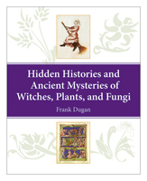Hidden Histories and Ancient Mysteries of Witches, Plants, and Fungi